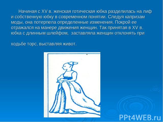 Начиная с XV в. женская готическая юбка разделилась на лиф и собственную юбку в современном понятии. Следуя капризам моды, она потерпела определенные изменения. Покрой ее отражался на манере движения женщин. Так принятая в XV в. юбка с длинным шлейф…