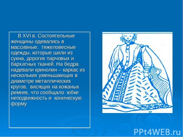 В XVI в. Состоятельные женщины одевались в массивные, тяжеловесные одежды, которые шили из сукна, дорогих парчовых и бархатных тканей. На бедра надевали кринолин – каркас из нескольких уменьшающих в диаметре металлических кругов, висящих на кожаных …