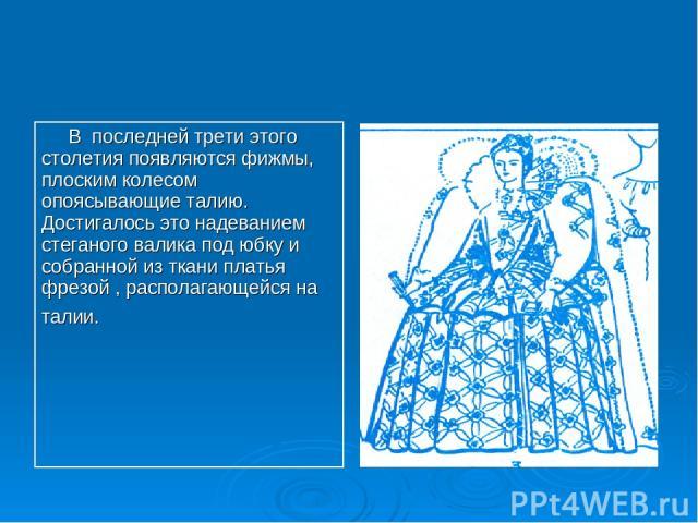 В последней трети этого столетия появляются фижмы, плоским колесом опоясывающие талию. Достигалось это надеванием стеганого валика под юбку и собранной из ткани платья фрезой , располагающейся на талии.