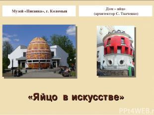 «Яйцо в искусстве» Музей «Писанка», г. Коломыя Дом – яйцо (архитектор С. Ткаченк