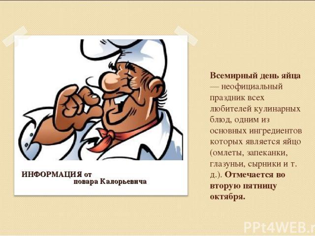 Всемирный день яйца — неофициальный праздник всех любителей кулинарных блюд, одним из основных ингредиентов которых является яйцо (омлеты, запеканки, глазуньи, сырники и т. д.). Отмечается во вторую пятницу октября. ИНФОРМАЦИЯ от повара Калорьевича