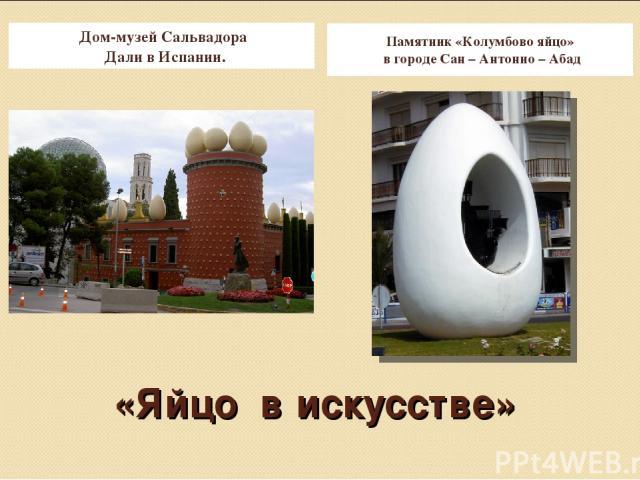 «Яйцо в искусстве» Дом-музей Сальвадора Дали в Испании. Памятник «Колумбово яйцо» в городе Сан – Антонио – Абад