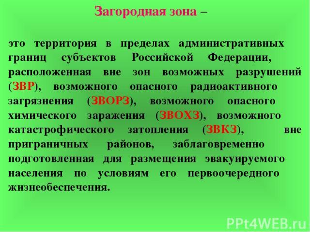 Загородная зона – это территория в пределах административных границ субъектов Российской Федерации, расположенная вне зон возможных разрушений (ЗВР), возможного опасного радиоактивного загрязнения (ЗВОРЗ), возможного опасного химического заражения (…