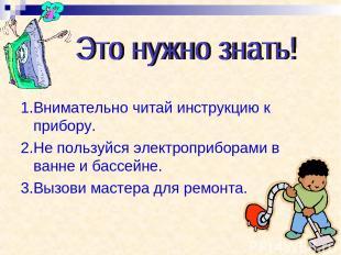 1.Внимательно читай инструкцию к прибору. 2.Не пользуйся электроприборами в ванн