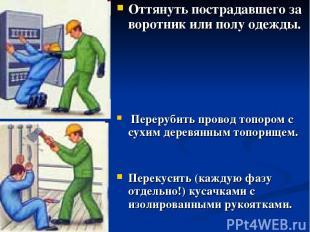 Оттянуть пострадавшего за воротник или полу одежды. Перерубить провод топором с