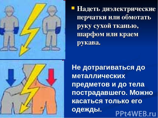 Надеть диэлектрические перчатки или обмотать руку сухой тканью, шарфом или краем рукава. Не дотрагиваться до металлических предметов и до тела пострадавшего. Можно касаться только его одежды.