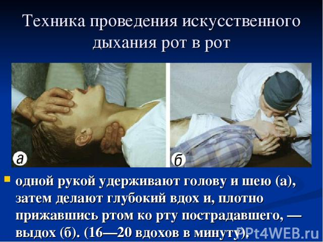 Техника проведения искусственного дыхания рот в рот одной рукой удерживают голову и шею (а), затем делают глубокий вдох и, плотно прижавшись ртом ко рту пострадавшего,— выдох (б). (16—20 вдохов в минуту).
