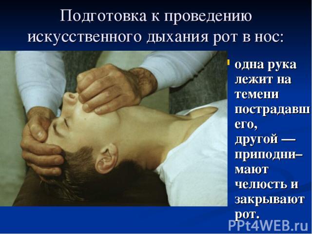 Подготовка к проведению искусственного дыхания рот в нос: одна рука лежит на темени пострадавшего, другой— приподни–мают челюсть и закрывают рот.
