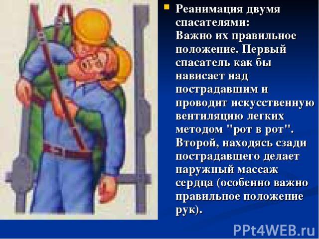 Реанимация двумя спасателями: Важно их правильное положение. Первый спасатель как бы нависает над пострадавшим и проводит искусственную вентиляцию легких методом