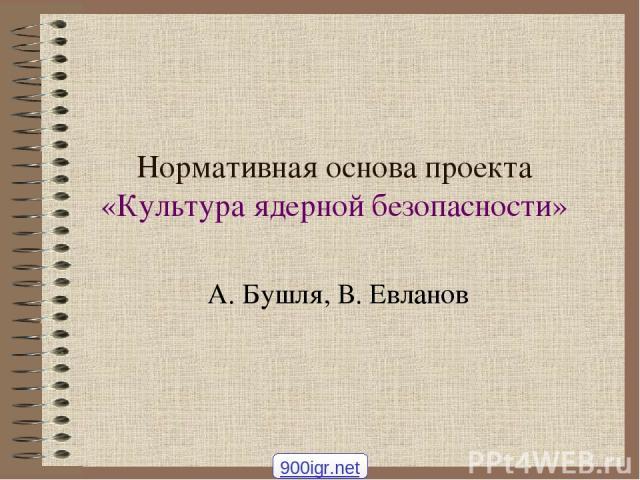 Нормативная основа проекта «Культура ядерной безопасности» А. Бушля, В. Евланов 900igr.net