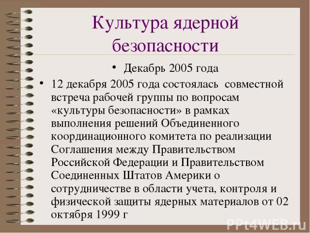 Культура ядерной безопасности Декабрь 2005 года 12 декабря 2005 года состоялась совместной встреча рабочей группы по вопросам «культуры безопасности» в рамках выполнения решений Объединенного координационного комитета по реализации Соглашения между …
