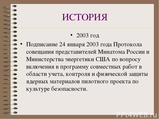ИСТОРИЯ 2003 год Подписание 24 января 2003 года Протокола совещания представителей Минатома России и Министерства энергетики США по вопросу включения в программу совместных работ в области учета, контроля и физической защиты ядерных материалов пилот…