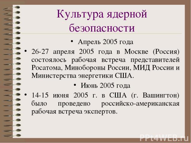 Культура ядерной безопасности Апрель 2005 года 26-27 апреля 2005 года в Москве (Россия) состоялось рабочая встреча представителей Росатома, Минобороны России, МИД России и Министерства энергетики США. Июнь 2005 года 14-15 июня 2005 г. в США (г. Ваши…