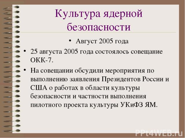 Культура ядерной безопасности Август 2005 года 25 августа 2005 года состоялось совещание ОКК-7. На совещании обсудили мероприятия по выполнению заявления Президентов России и США о работах в области культуры безопасности и частности выполнения пилот…
