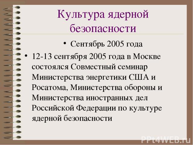 Культура ядерной безопасности Сентябрь 2005 года 12-13 сентября 2005 года в Москве состоялся Совместный семинар Министерства энергетики США и Росатома, Министерства обороны и Министерства иностранных дел Российской Федерации по культуре ядерной безо…