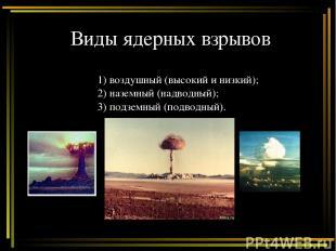 Виды ядерных взрывов 1) воздушный (высокий и низкий); 2) наземный (надводный); 3