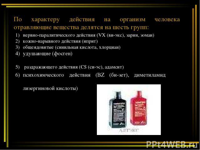 По характеру действия на организм человека отравляющие вещества делятся на шесть групп: нервно-паралитического действия (VX (ви-экс), зарин, зоман) кожно-нарывного действия (иприт) общеядовитые (синильная кислота, хлорциан) удушающие (фосген) раздра…