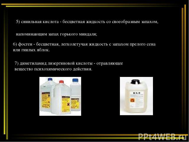 6) фосген - бесцветная, легколетучая жидкость с запахом прелого сена или гнилых яблок. 5) синильная кислота - бесцветная жидкость со своеобразным запахом, напоминающим запах горького миндаля; 7) диметиламид лизергиновой кислоты - отравляющее веществ…