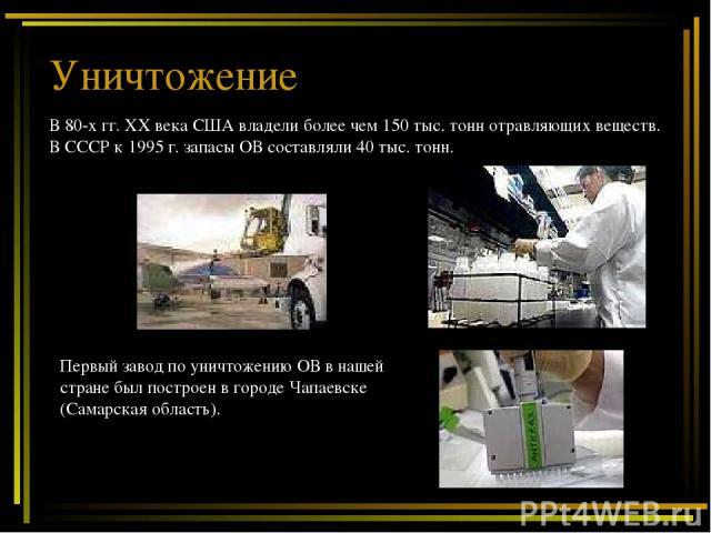 Уничтожение В 80-х гг. ХХ века США владели более чем 150 тыс. тонн отравляющих веществ. В СССР к 1995 г. запасы ОВ составляли 40 тыс. тонн. Первый завод по уничтожению ОВ в нашей стране был построен в городе Чапаевске (Самарская область).