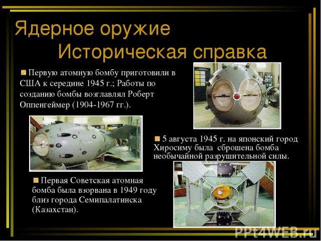 Ядерное оружие Историческая справка 5 августа 1945 г. на японский город Хиросиму была сброшена бомба необычайной разрушительной силы. Первую атомную бомбу приготовили в США к середине 1945 г.; Работы по созданию бомбы возглавлял Роберт Оппенгеймер (…