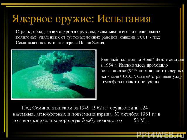 Ядерное оружие: Испытания Под Семипалатинском за 1949-1962 гг. осуществили 124 наземных, атмосферных и подземных взрыва. 30 октября 1961 г.: в тот день взорвали водородную бомбу мощностью 58 Мт. Страны, обладающие ядерным оружием, испытывали его на …
