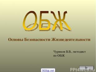 Основы Безопасности Жизнедеятельности Чуриков В.В., методист по ОБЖ 900igr.net
