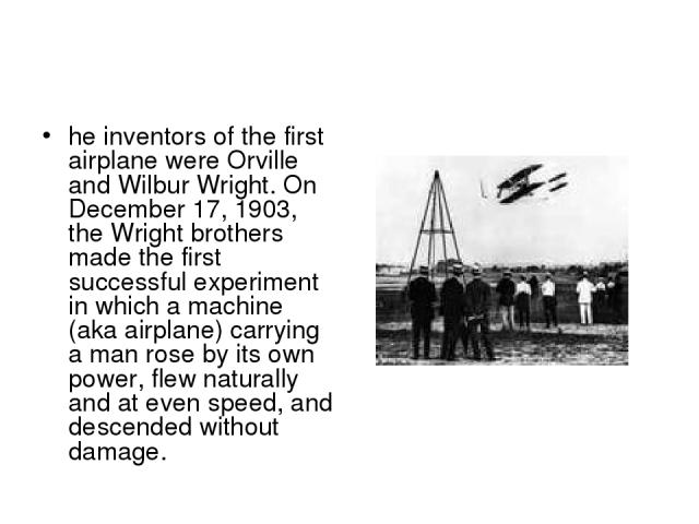 the wright brothers invent the airplane Invention project: the airplane oliver and wilbur wright had invented the airplane in 1909 their parents were bishop milton wright and susan catherine.