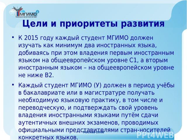Москва-2008 Цели и приоритеты развития К 2015 году каждый студент МГИМО должен изучать как минимум два иностранных языка, добиваясь при этом владения первым иностранным языком на общеевропейском уровне С1, а вторым иностранным языком – на общеевропе…