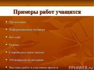 Примеры работ учащихся Презентация Информационная брошюра Веб-сайт Резюме Сопров
