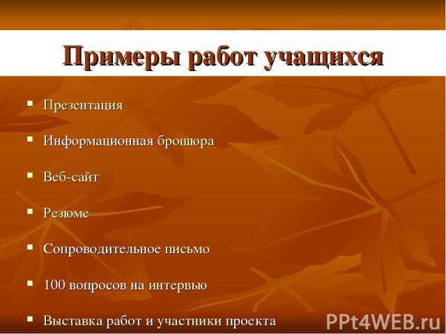Примеры работ учащихся Презентация Информационная брошюра Веб-сайт Резюме Сопроводительное письмо 100 вопросов на интервью Выставка работ и участники проекта