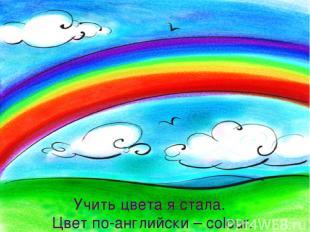 Учить цвета я стала. Цвет по-английски – colour. Учить цвета я стала. Цвет по-ан