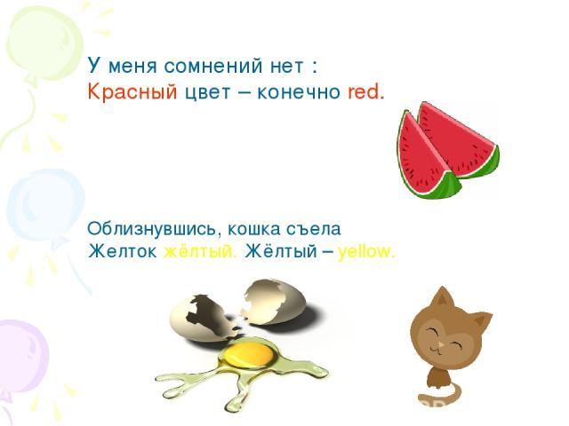 У меня сомнений нет : Красный цвет – конечно red. Облизнувшись, кошка съела Желток жёлтый. Жёлтый – yellow.