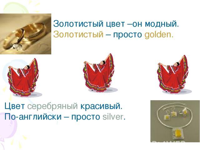 Золотистый цвет –он модный. Золотистый – просто golden. Цвет серебряный красивый. По-английски – просто silver.