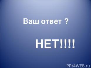 НЕТ!!!! Ваш ответ ?
