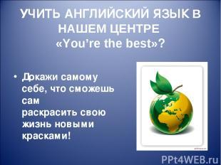 УЧИТЬ АНГЛИЙСКИЙ ЯЗЫК В НАШЕМ ЦЕНТРЕ «You're the best»? Докажи самому себе, что