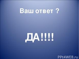 Ваш ответ ? ДА!!!!