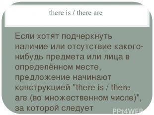 there is / there are Если хотят подчеркнуть наличие или отсутствие какого-нибудь