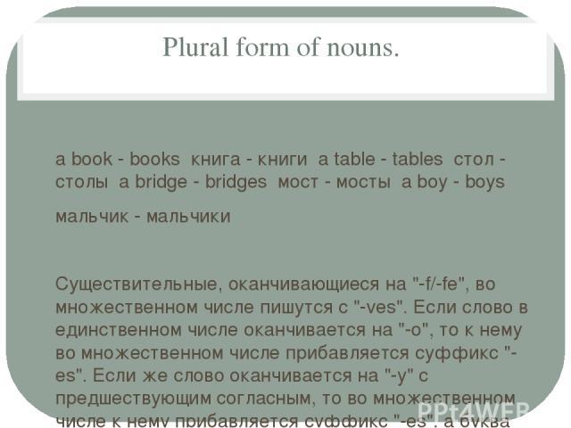 Plural form of nouns. a book - books книга - книги a table - tables стол - столы a bridge - bridges мост - мосты a boy - boys мальчик - мальчики Существительные, оканчивающиеся на