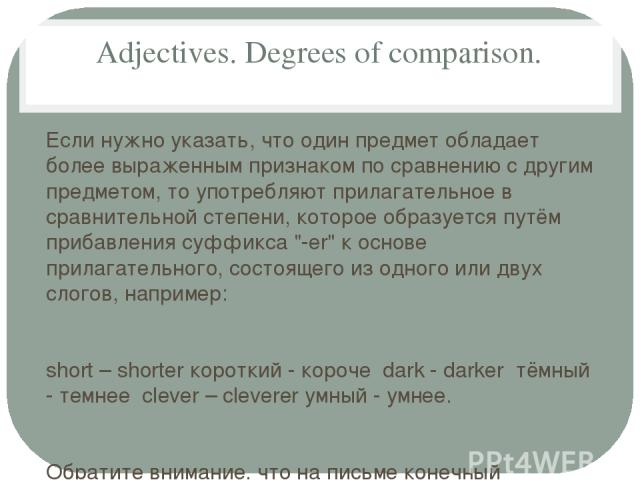 Adjectives. Degrees of comparison. Если нужно указать, что один предмет обладает более выраженным признаком по сравнению с другим предметом, то употребляют прилагательное в сравнительной степени, которое образуется путём прибавления суффикса