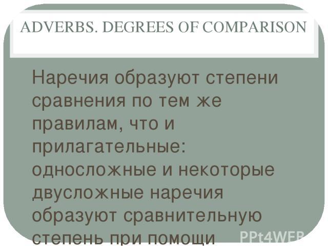 ADVERBS. DEGREES OF COMPARISON Наречия образуют степени сравнения по тем же правилам, что и прилагательные: односложные и некоторые двусложные наречия образуют сравнительную степень при помощи суффикса