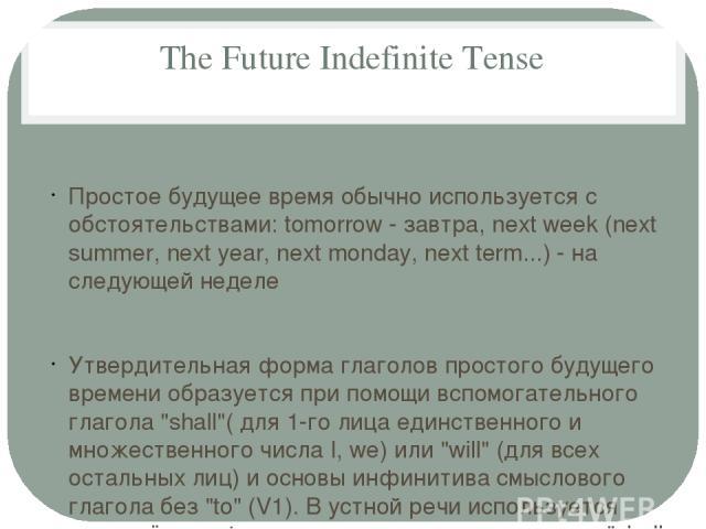 The Future Indefinite Tense Простое будущее время обычно используется с обстоятельствами: tomorrow - завтра, next week (next summer, next year, next monday, next term...) - на следующей неделе Утвердительная форма глаголов простого будущего времени …