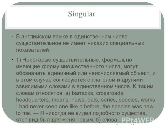Singular В английском языке в единственном числе существительное не имеет никаких специальных показателей. 1) Некоторые существительные, формально имеющие форму множественного числа, могут обозначать единичный или неисчисляемый объект, и в этом случ…