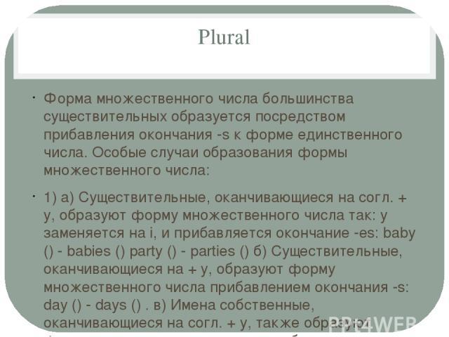 Plural Форма множественного числа большинства существительных образуется посредством прибавления окончания -s к форме единственного числа. Особые случаи образования формы множественного числа: 1) а) Существительные, оканчивающиеся на согл. + y, обра…