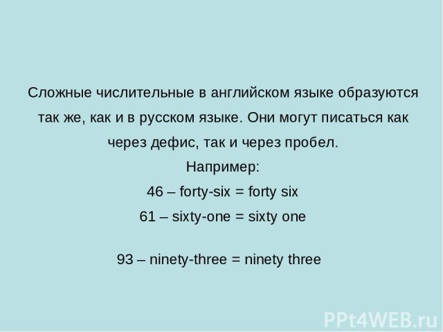 Сложные числительные в английском языке образуются так же, как и в русском языке. Они могут писаться как через дефис, так и через пробел. Например: 46 – forty-six = forty six 61 – sixty-one = sixty one 93 – ninety-three = ninety three
