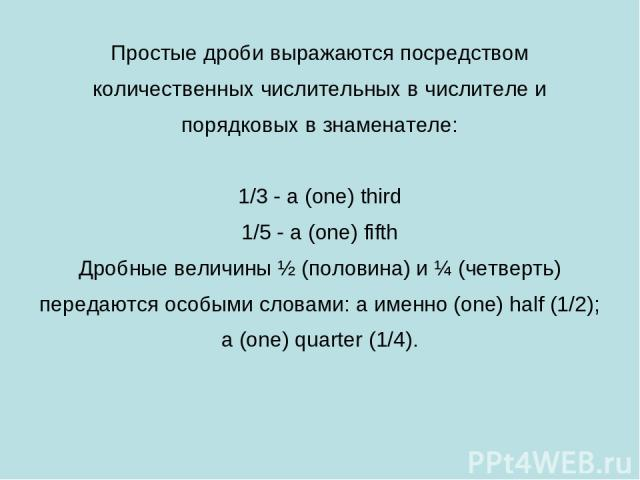 Простые дроби выражаются посредством количественных числительных в числителе и порядковых в знаменателе: 1/3 - a (one) third 1/5 - a (one) fifth Дробные величины ½ (половина) и ¼ (четверть) передаются особыми словами: a именно (one) half (1/2); a (o…