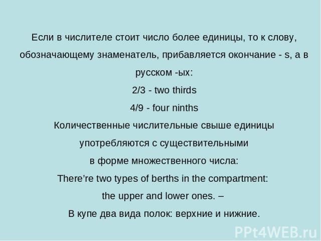 Если в числителе стоит число более единицы, то к слову, обозначающему знаменатель, прибавляется окончание - s, а в русском -ых: 2/3 - two thirds 4/9 - four ninths Количественные числительные свыше единицы употребляются с существительными в форме мно…