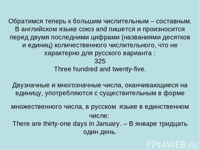 Обратимся теперь к большим числительным – составным. В английском языке союз and пишется и произносится перед двумя последними цифрами (названиями десятков и единиц) количественного числительного, что не характерно для русского варианта : 325 Three …