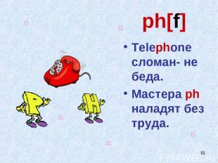 * ph[f] Telephone сломан- не беда. Мастера ph наладят без труда.