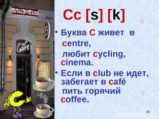 * Cc [s] [k] Буква C живет в centre, любит cycling, cinema. Если в club не идет,