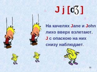 * J j [d ] На качелях Jane и John лихо вверх взлетают. J с опаскою на них снизу